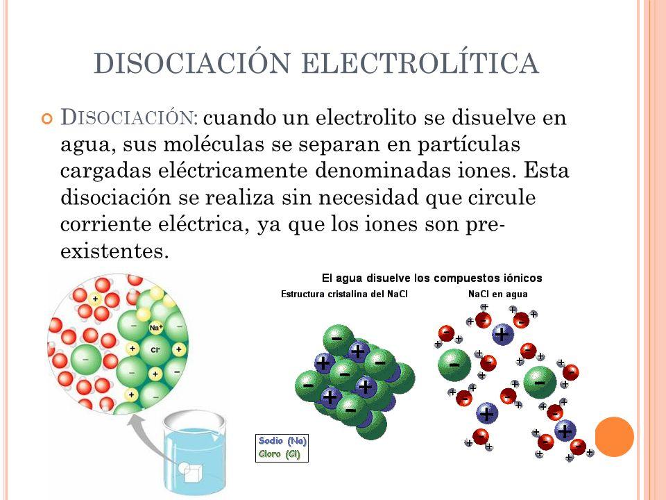 DISOCIACIÓN ELECTROLÍTICA D ISOCIACIÓN : cuando un electrolito se disuelve en agua, sus moléculas se separan en partículas cargadas eléctricamente den