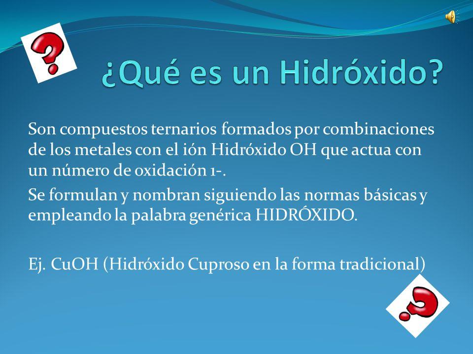 Son compuestos ternarios formados por combinaciones de los metales con el ión Hidróxido OH que actua con un número de oxidación 1-.