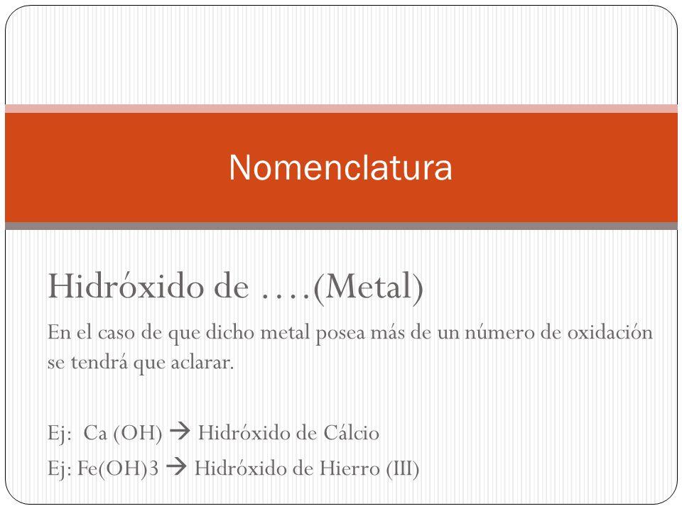 Hidróxido de ….(Metal) En el caso de que dicho metal posea más de un número de oxidación se tendrá que aclarar.