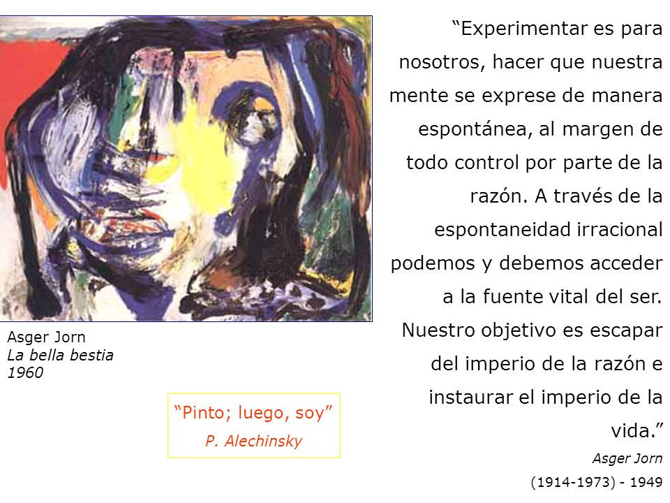 Asger Jorn La bella bestia 1960 Experimentar es para nosotros, hacer que nuestra mente se exprese de manera espontánea, al margen de todo control por