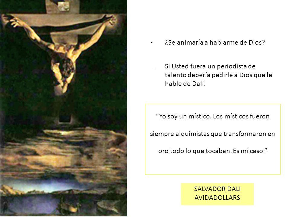 ¿Se animaría a hablarme de Dios? - - Si Usted fuera un periodista de talento debería pedirle a Dios que le hable de Dalí. Yo soy un místico. Los místi