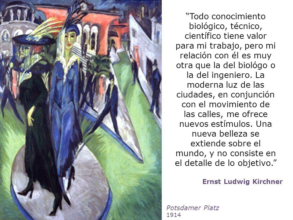 Ernst Ludwig Kirchner Todo conocimiento biológico, técnico, científico tiene valor para mi trabajo, pero mi relación con él es muy otra que la del bio