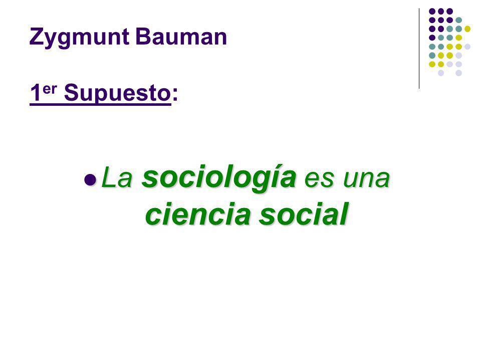 Zygmunt Bauman 1 er Supuesto: La sociología es una ciencia social La sociología es una ciencia social