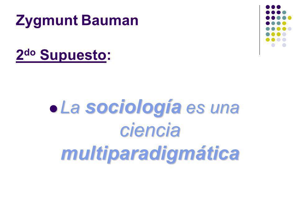 Zygmunt Bauman 2 do Supuesto: La sociología es una ciencia multiparadigmática La sociología es una ciencia multiparadigmática