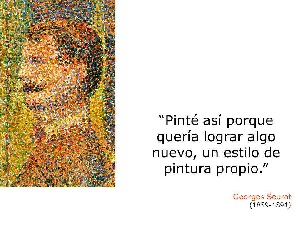 Pinté así porque quería lograr algo nuevo, un estilo de pintura propio. Georges Seurat (1859-1891)