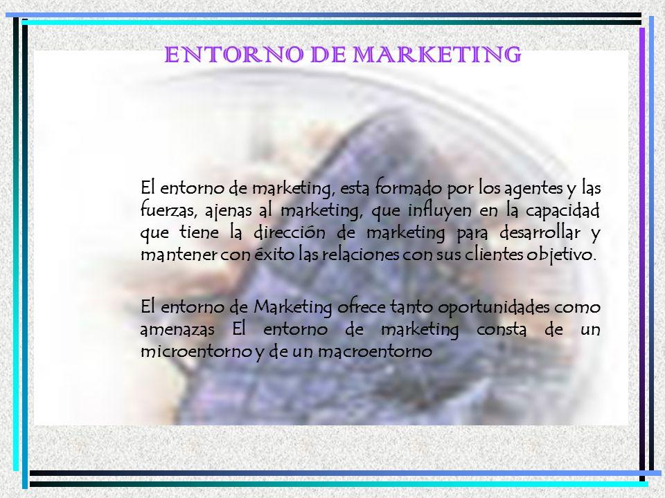 ENTORNO DE MARKETING El entorno de marketing, esta formado por los agentes y las fuerzas, ajenas al marketing, que influyen en la capacidad que tiene