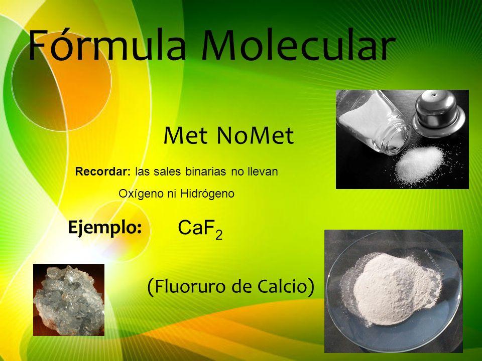 MetNoMet Ejemplo: CaF 2 (Fluoruro de Calcio) Fórmula Molecular Recordar: las sales binarias no llevan Oxígeno ni Hidrógeno