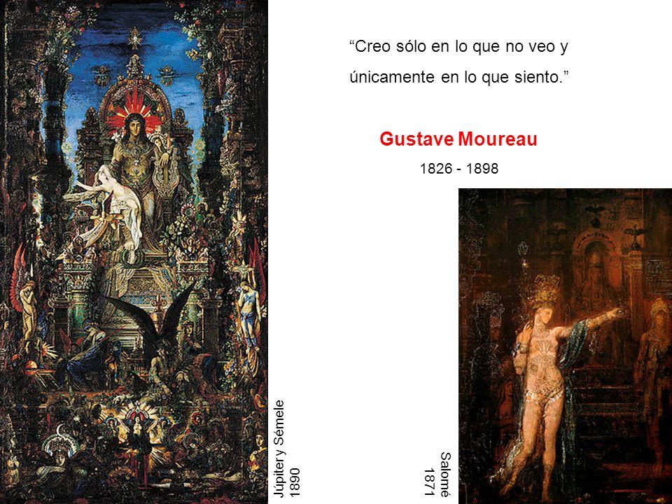 Creo sólo en lo que no veo y únicamente en lo que siento. Gustave Moureau 1826 - 1898 Júpiter y Sémele 1890 Salomé 1871