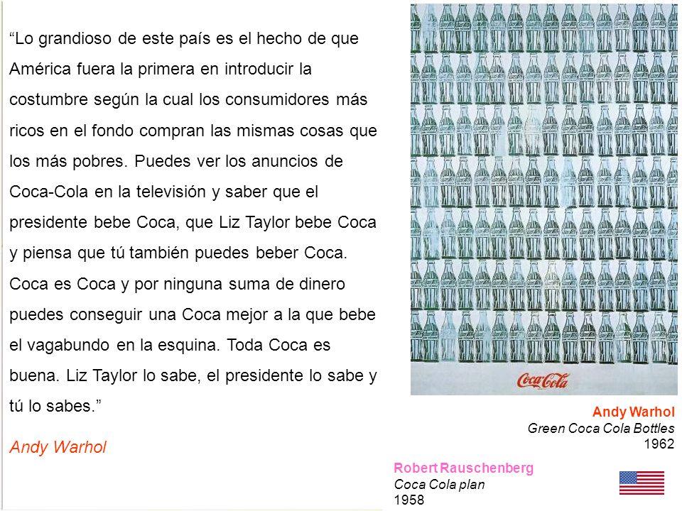 Robert Rauschenberg Coca Cola plan 1958 Andy Warhol Green Coca Cola Bottles 1962 Lo grandioso de este país es el hecho de que América fuera la primera