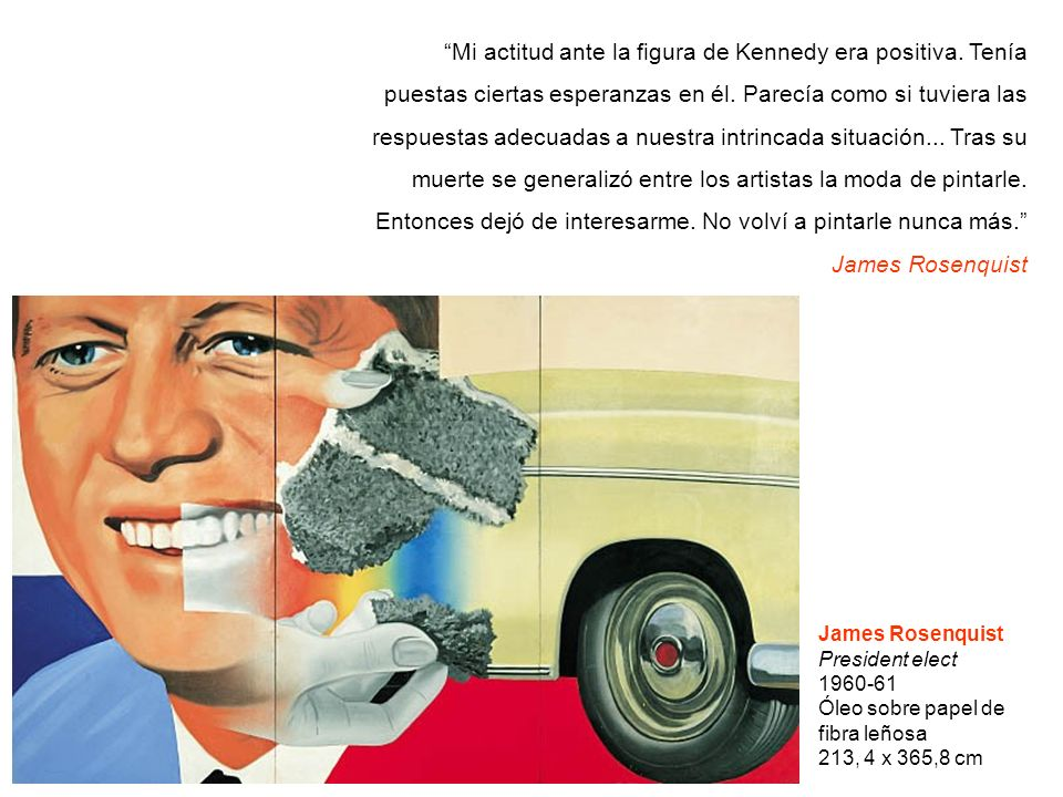 James Rosenquist President elect 1960-61 Óleo sobre papel de fibra leñosa 213, 4 x 365,8 cm Mi actitud ante la figura de Kennedy era positiva. Tenía p