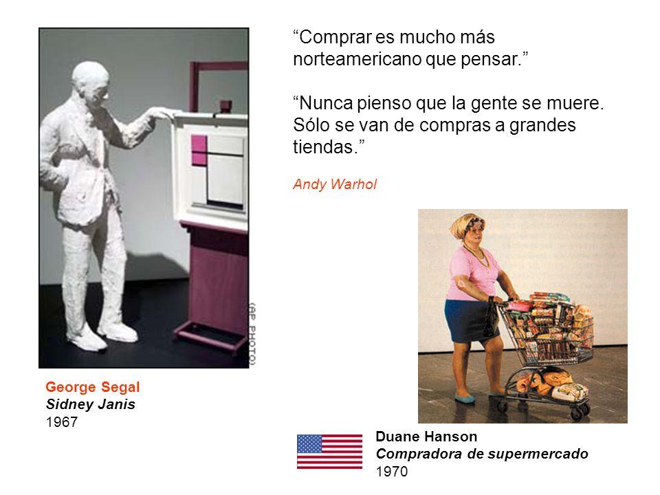 George Segal Sidney Janis 1967 Duane Hanson Compradora de supermercado 1970 Comprar es mucho más norteamericano que pensar. Nunca pienso que la gente