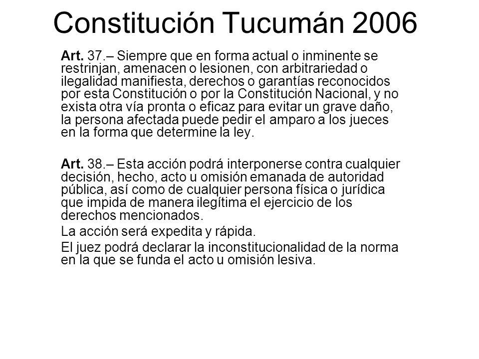 Constitución Tucumán 2006 Art. 37.– Siempre que en forma actual o inminente se restrinjan, amenacen o lesionen, con arbitrariedad o ilegalidad manifie