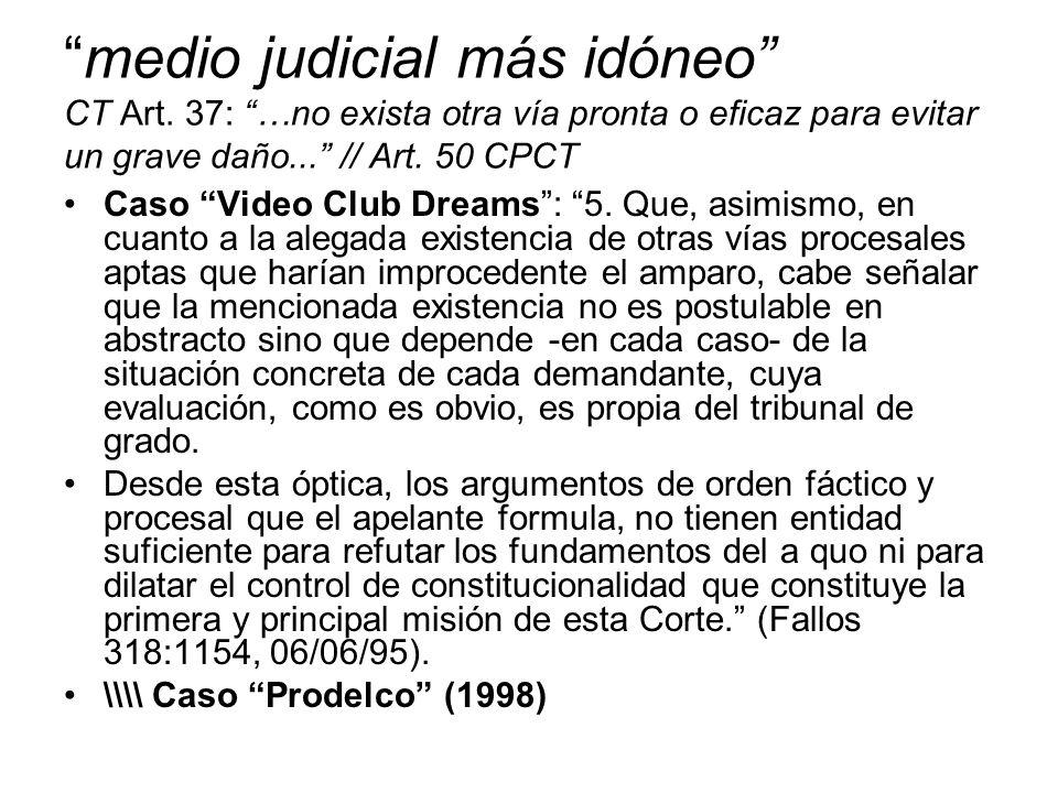medio judicial más idóneo CT Art. 37: …no exista otra vía pronta o eficaz para evitar un grave daño... // Art. 50 CPCT Caso Video Club Dreams: 5. Que,