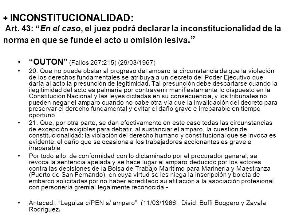+ INCONSTITUCIONALIDAD: Art. 43: En el caso, el juez podrá declarar la inconstitucionalidad de la norma en que se funde el acto u omisión lesiva. OUTO