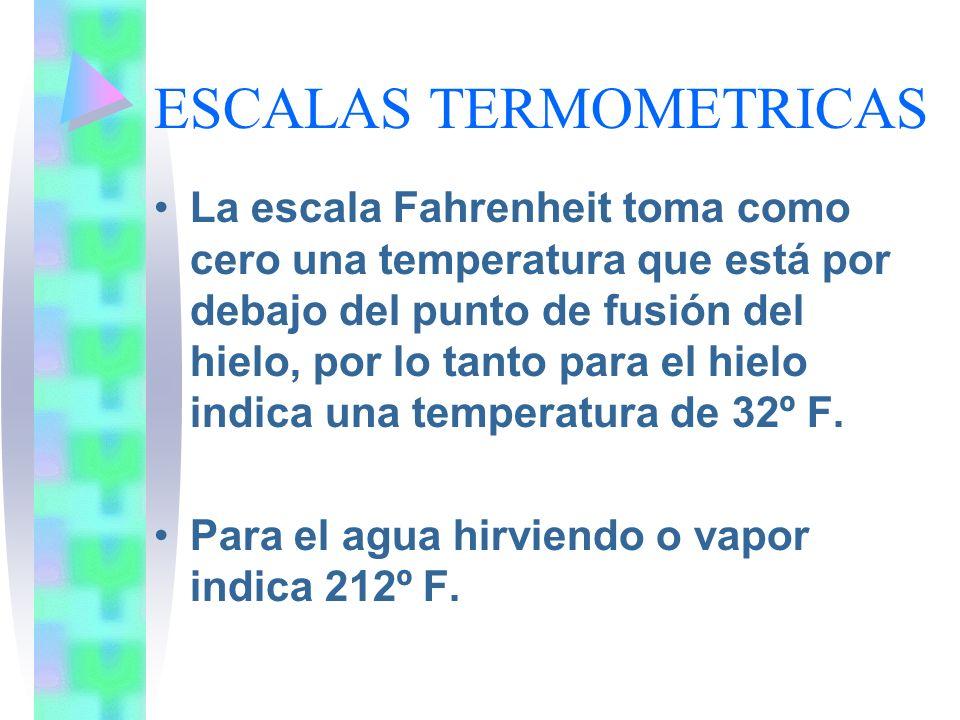 ESCALAS TERMOMETRICAS La escala Fahrenheit toma como cero una temperatura que está por debajo del punto de fusión del hielo, por lo tanto para el hiel