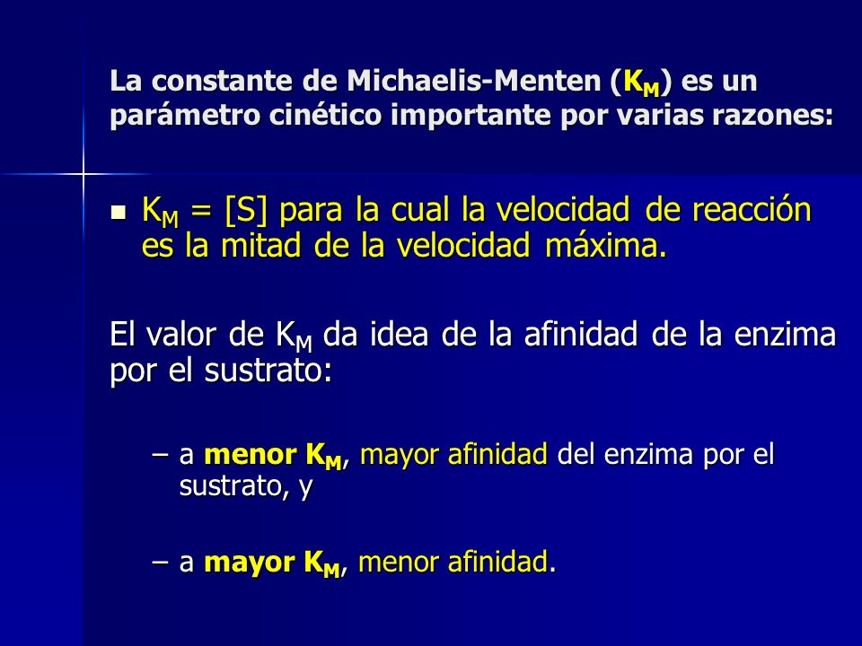 La constante de Michaelis-Menten (K M ) es un parámetro cinético importante por varias razones: K M = [S] para la cual la velocidad de reacción es la