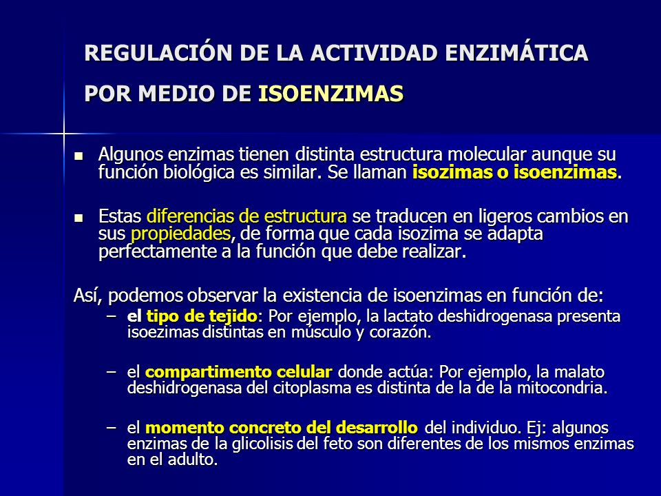 REGULACIÓN DE LA ACTIVIDAD ENZIMÁTICA POR MEDIO DE ISOENZIMAS Algunos enzimas tienen distinta estructura molecular aunque su función biológica es simi