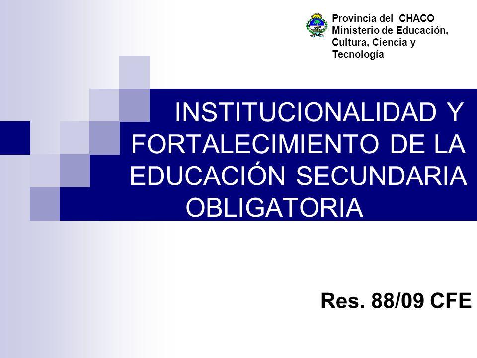 INSTITUCIONALIDAD Y FORTALECIMIENTO DE LA EDUCACIÓN SECUNDARIA OBLIGATORIA Res. 88/09 CFE Provincia del CHACO Ministerio de Educación, Cultura, Cienci