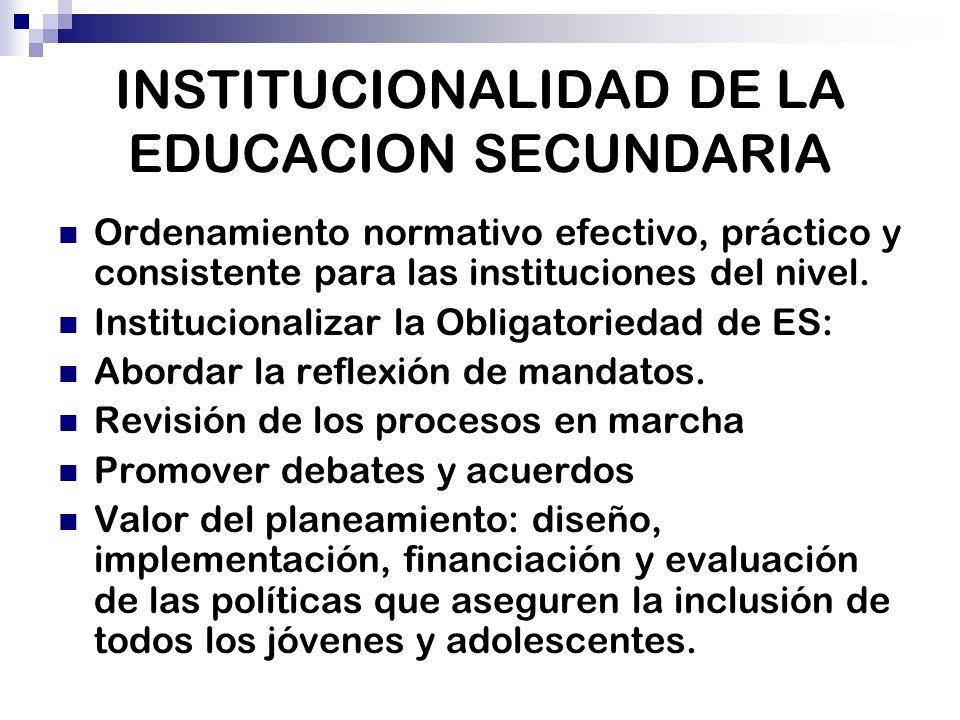 INSTITUCIONALIDAD DE LA EDUCACION SECUNDARIA Ordenamiento normativo efectivo, práctico y consistente para las instituciones del nivel. Institucionaliz