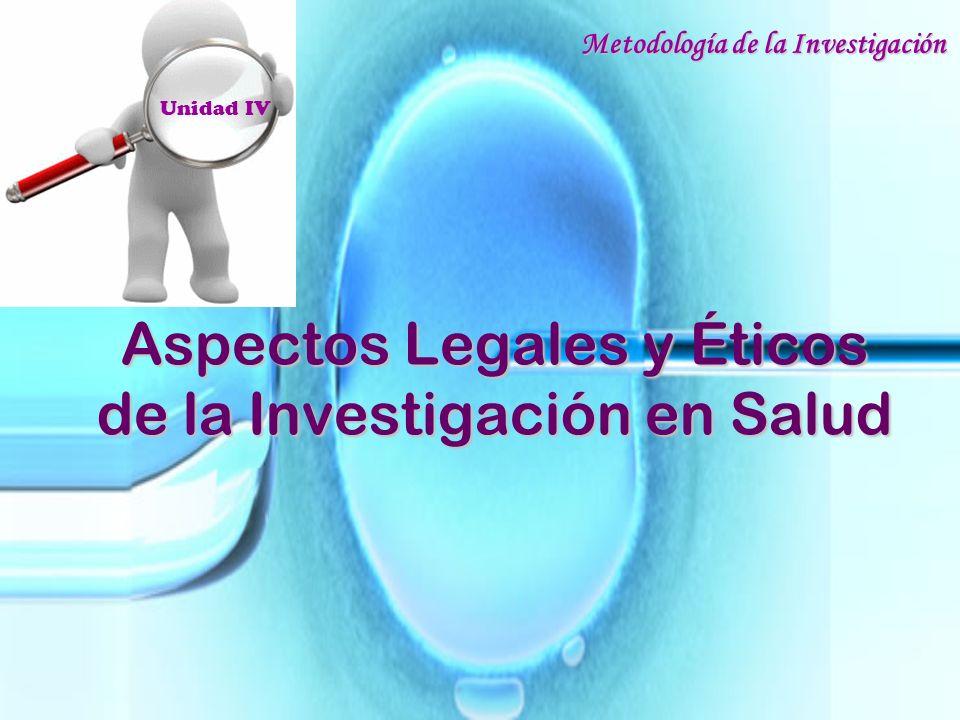 Aspectos Legales y Éticos de la Investigación en Salud Metodología de la Investigación Unidad IV