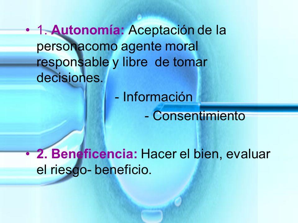 1. Autonomía: Aceptación de la personacomo agente moral responsable y libre de tomar decisiones. - Información - Consentimiento 2. Beneficencia: Hacer