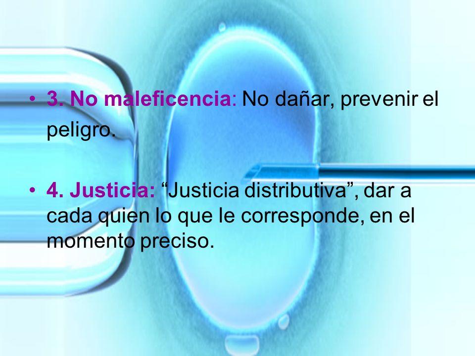 3. No maleficencia: No dañar, prevenir el peligro. 4. Justicia: Justicia distributiva, dar a cada quien lo que le corresponde, en el momento preciso.