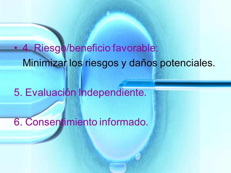 4. Riesgo/beneficio favorable: Minimizar los riesgos y daños potenciales. 5. Evaluación Independiente. 6. Consentimiento informado.