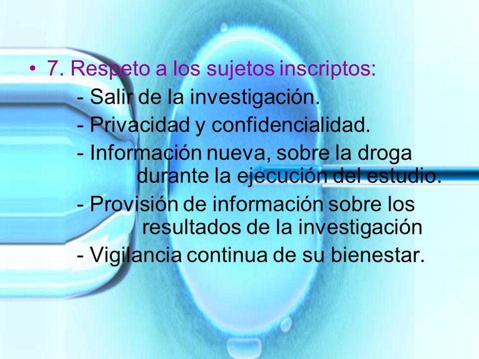 7. Respeto a los sujetos inscriptos: - Salir de la investigación. - Privacidad y confidencialidad. - Información nueva, sobre la droga durante la ejec