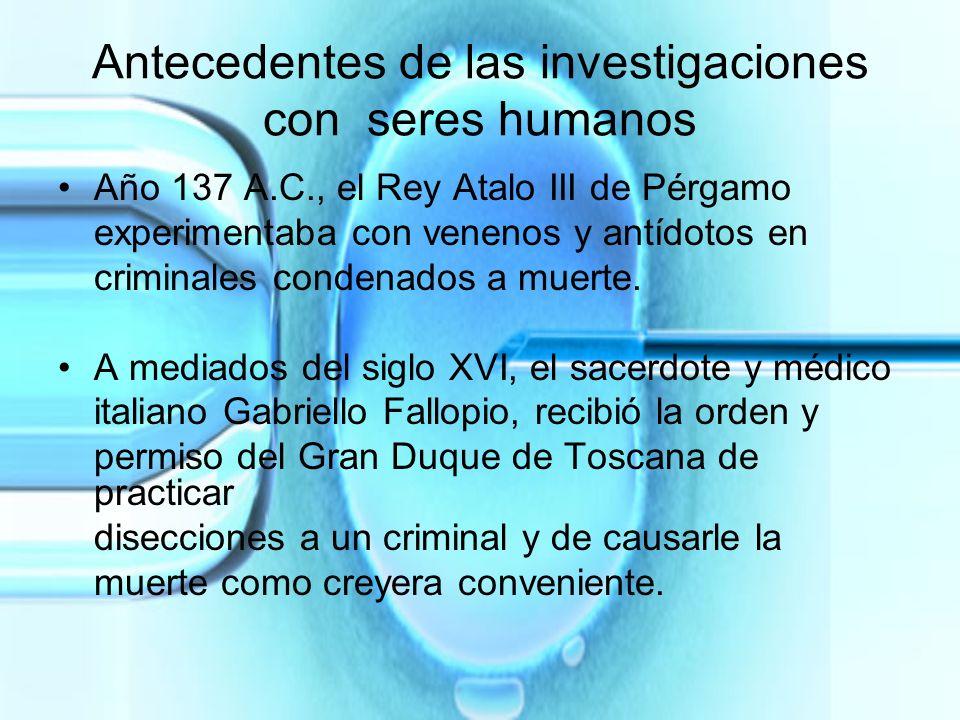 Antecedentes de las investigaciones con seres humanos Año 137 A.C., el Rey Atalo III de Pérgamo experimentaba con venenos y antídotos en criminales co