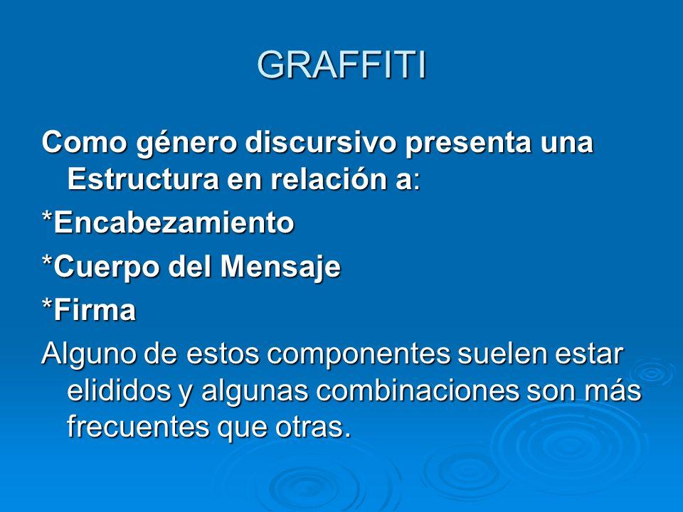 GRAFFITI Como género discursivo presenta una Estructura en relación a: *Encabezamiento *Cuerpo del Mensaje *Firma Alguno de estos componentes suelen estar elididos y algunas combinaciones son más frecuentes que otras.