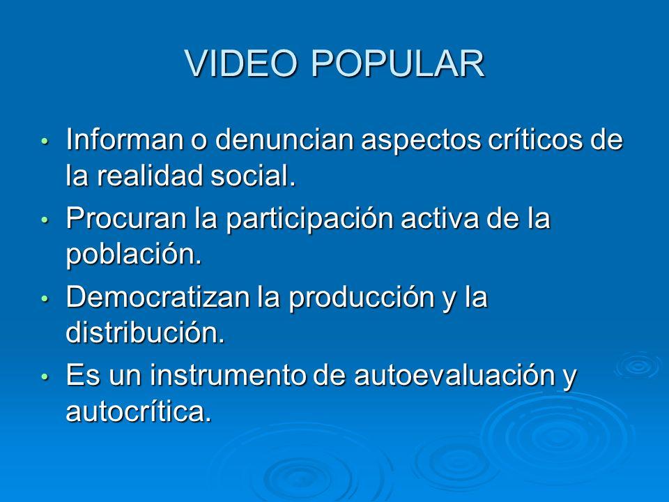 VIDEO POPULAR Informan o denuncian aspectos críticos de la realidad social. Informan o denuncian aspectos críticos de la realidad social. Procuran la