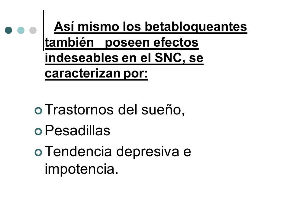 Así mismo los betabloqueantes también poseen efectos indeseables en el SNC, se caracterizan por: Trastornos del sueño, Pesadillas Tendencia depresiva
