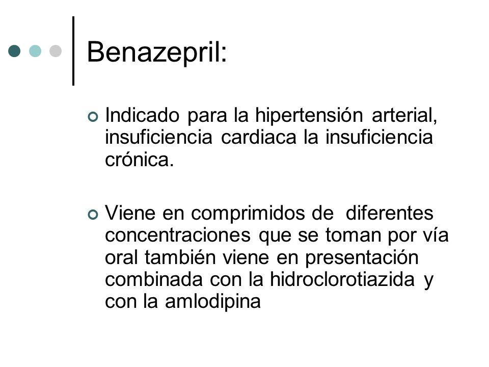 Benazepril: Indicado para la hipertensión arterial, insuficiencia cardiaca la insuficiencia crónica. Viene en comprimidos de diferentes concentracione