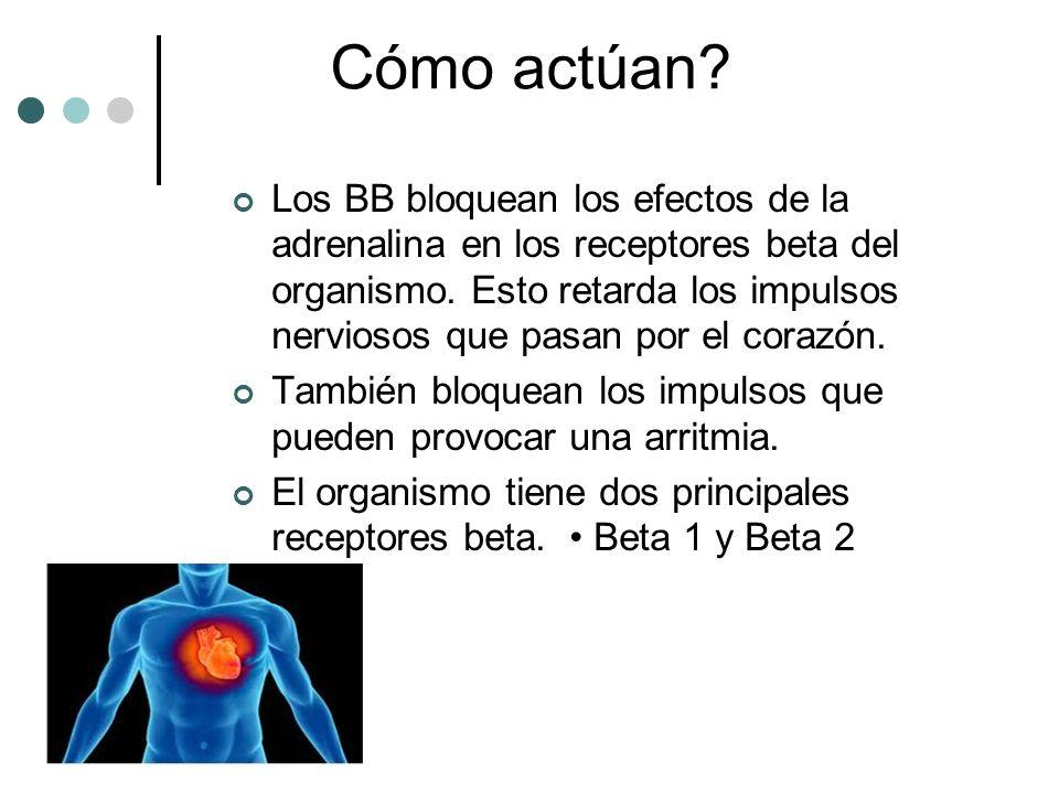Cómo actúan? Los BB bloquean los efectos de la adrenalina en los receptores beta del organismo. Esto retarda los impulsos nerviosos que pasan por el c