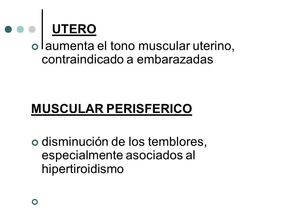 UTERO aumenta el tono muscular uterino, contraindicado a embarazadas MUSCULAR PERISFERICO disminución de los temblores, especialmente asociados al hip