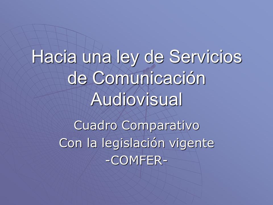 Hacia una ley de Servicios de Comunicación Audiovisual Cuadro Comparativo Con la legislación vigente -COMFER-