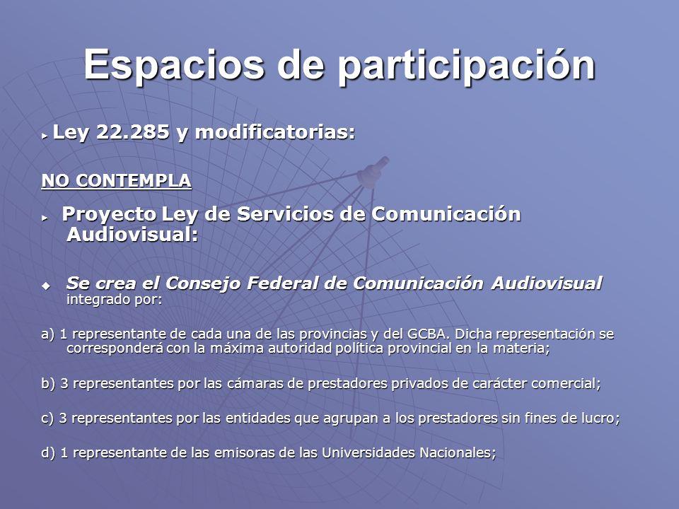 Espacios de participación Ley 22.285 y modificatorias: Ley 22.285 y modificatorias: NO CONTEMPLA Proyecto Ley de Servicios de Comunicación Audiovisual: Proyecto Ley de Servicios de Comunicación Audiovisual: Se crea el Consejo Federal de Comunicación Audiovisual integrado por: Se crea el Consejo Federal de Comunicación Audiovisual integrado por: a) 1 representante de cada una de las provincias y del GCBA.