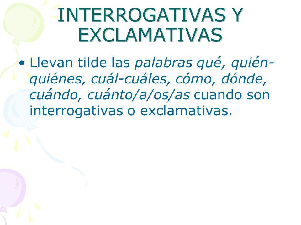 INTERROGATIVAS Y EXCLAMATIVAS Llevan tilde las palabras qué, quién- quiénes, cuál-cuáles, cómo, dónde, cuándo, cuánto/a/os/as cuando son interrogativa