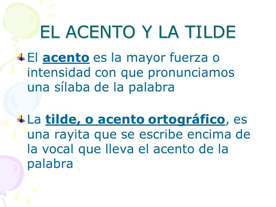 EL ACENTO Y LA TILDE El acento es la mayor fuerza o intensidad con que pronunciamos una sílaba de la palabra La tilde, o acento ortográfico, es una ra