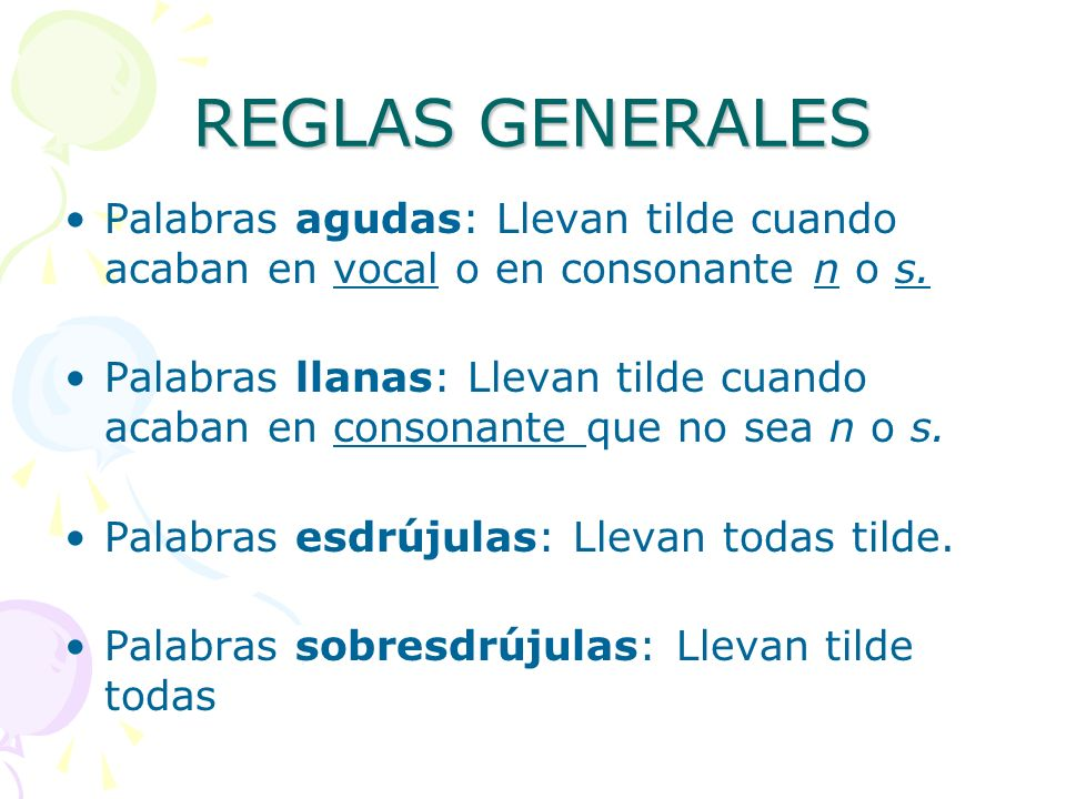 REGLAS GENERALES Palabras agudas: Llevan tilde cuando acaban en vocal o en consonante n o s. Palabras llanas: Llevan tilde cuando acaban en consonante