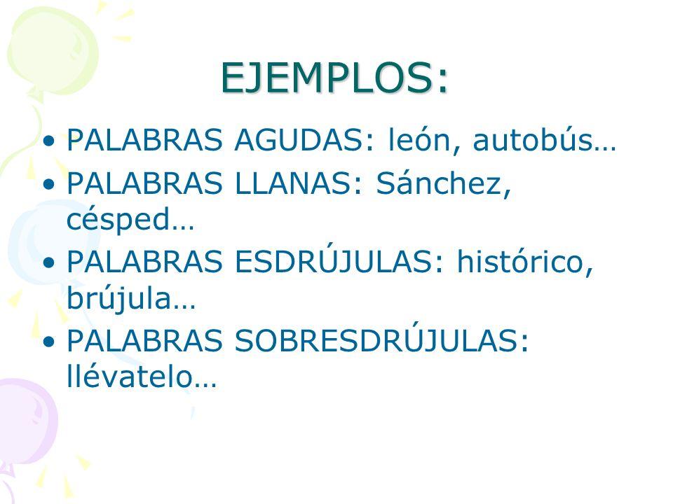 EJEMPLOS: PALABRAS AGUDAS: león, autobús… PALABRAS LLANAS: Sánchez, césped… PALABRAS ESDRÚJULAS: histórico, brújula… PALABRAS SOBRESDRÚJULAS: llévatel