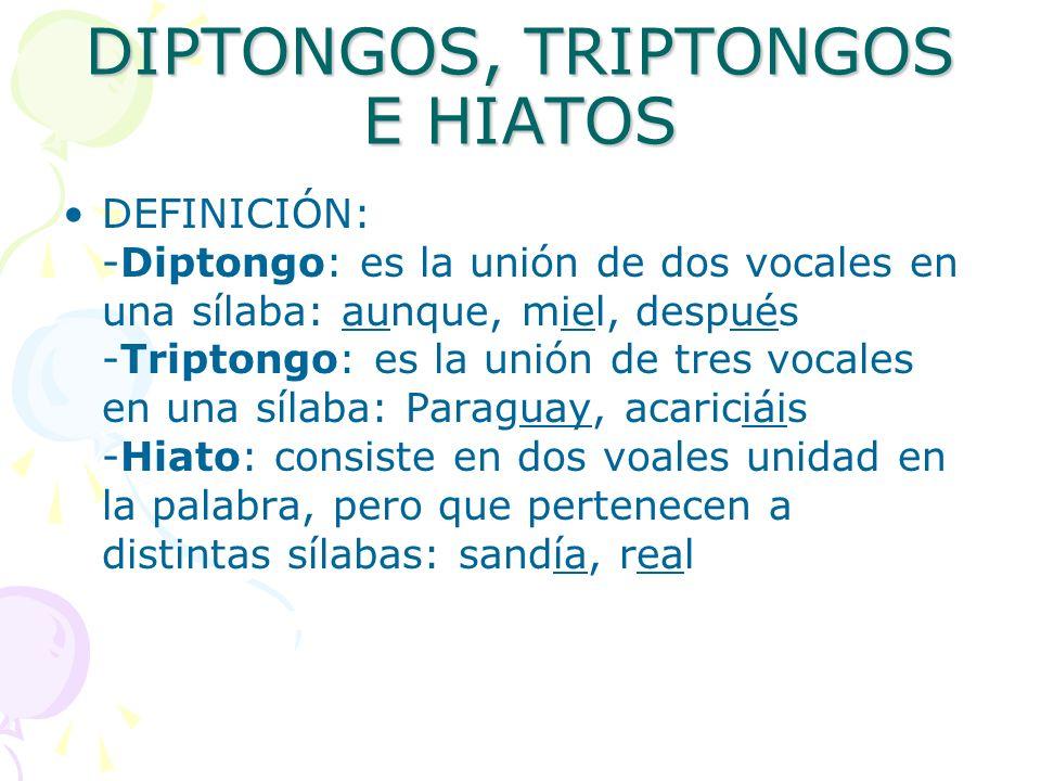 DIPTONGOS, TRIPTONGOS E HIATOS DEFINICIÓN: -Diptongo: es la unión de dos vocales en una sílaba: aunque, miel, después -Triptongo: es la unión de tres