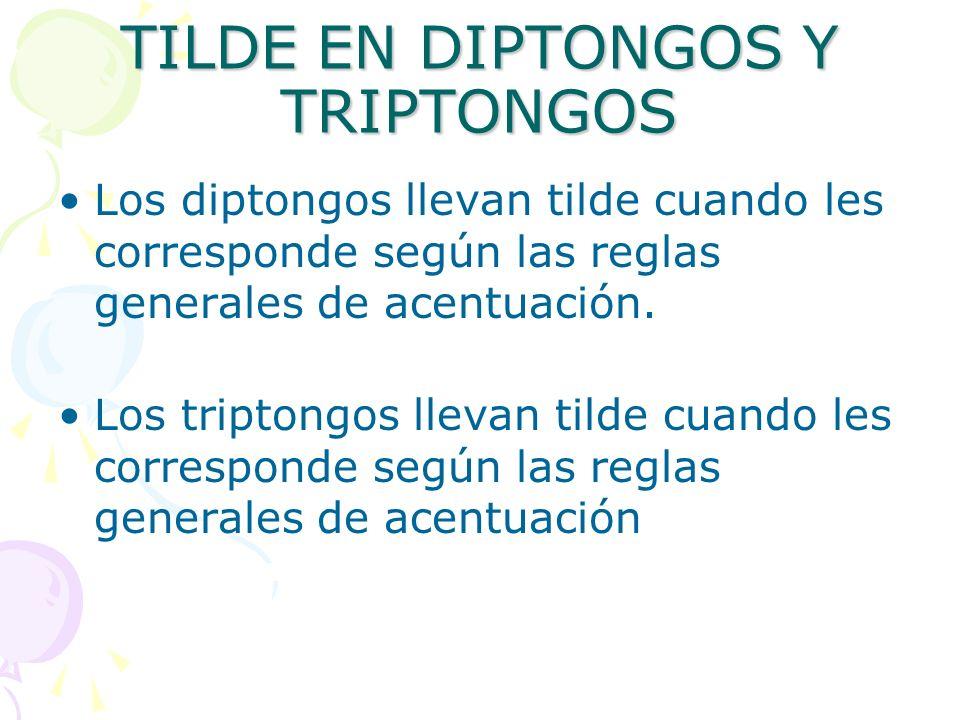 TILDE EN DIPTONGOS Y TRIPTONGOS Los diptongos llevan tilde cuando les corresponde según las reglas generales de acentuación. Los triptongos llevan til