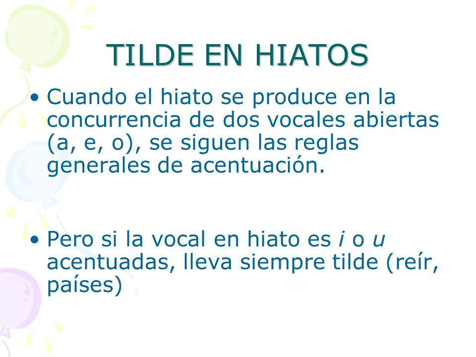 TILDE EN HIATOS Cuando el hiato se produce en la concurrencia de dos vocales abiertas (a, e, o), se siguen las reglas generales de acentuación. Pero s