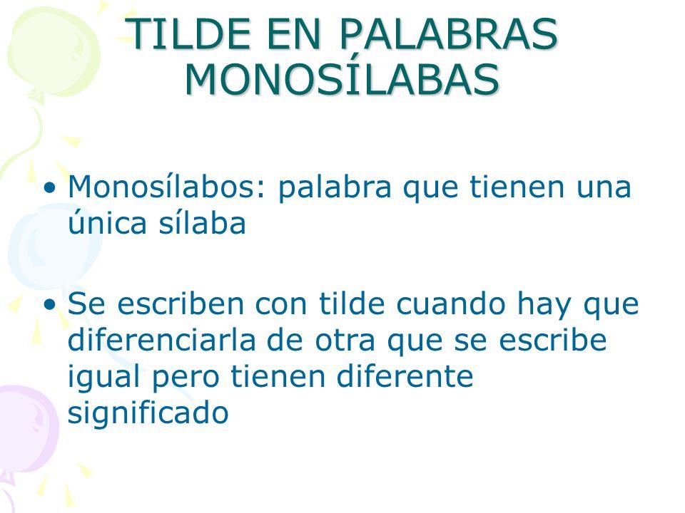 TILDE EN PALABRAS MONOSÍLABAS Monosílabos: palabra que tienen una única sílaba Se escriben con tilde cuando hay que diferenciarla de otra que se escri