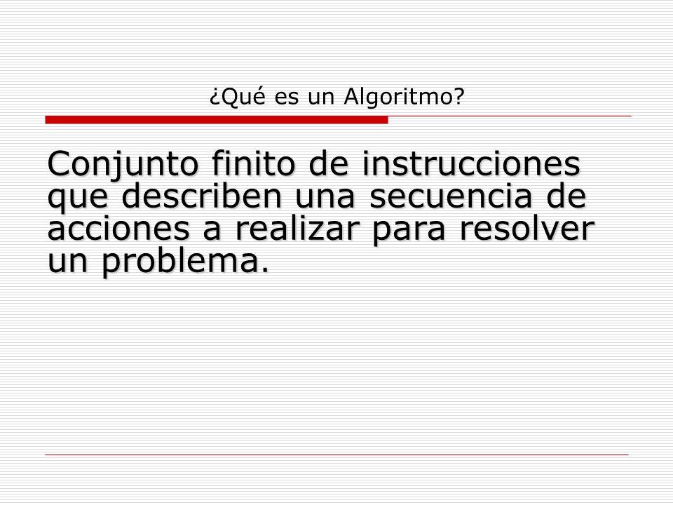 ¿Qué es un Algoritmo? Conjunto finito de instrucciones que describen una secuencia de acciones a realizar para resolver un problema.