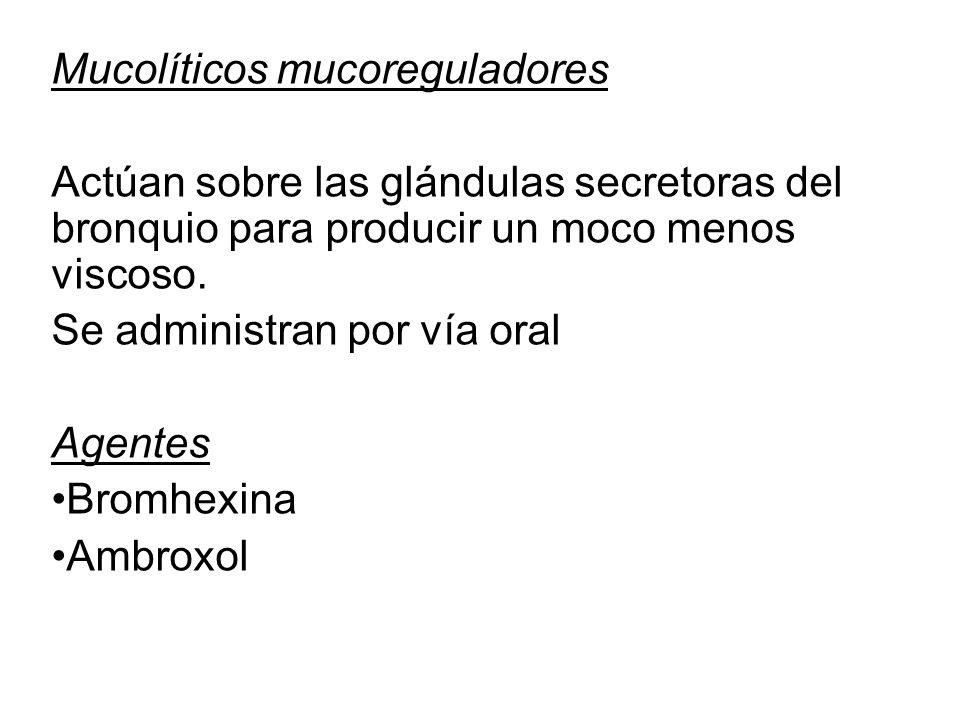 Mucolíticos mucoreguladores Actúan sobre las glándulas secretoras del bronquio para producir un moco menos viscoso. Se administran por vía oral Agente