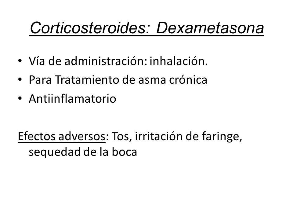 Corticosteroides: Dexametasona Vía de administración: inhalación. Para Tratamiento de asma crónica Antiinflamatorio Efectos adversos: Tos, irritación