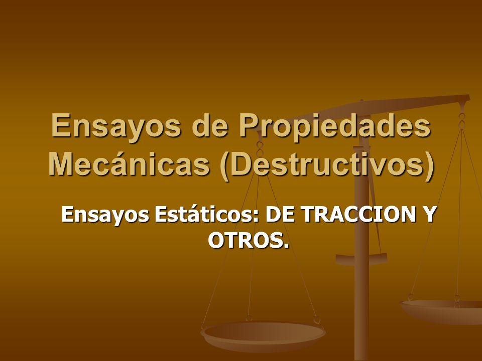 Ensayos de Propiedades Mecánicas (Destructivos) Ensayos Estáticos: DE TRACCION Y OTROS.