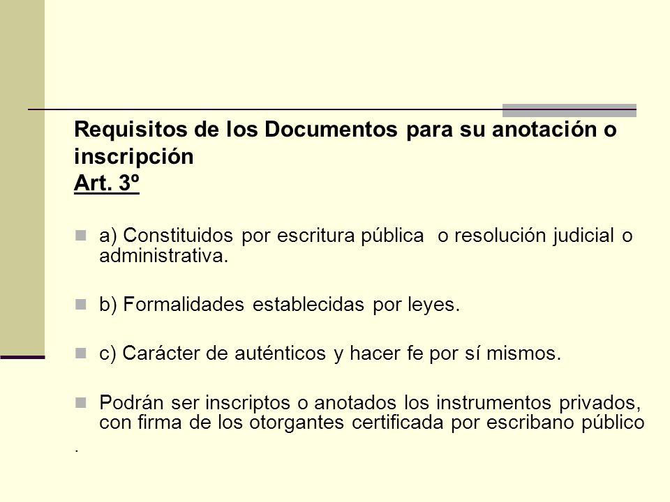 Requisitos de los Documentos para su anotación o inscripción Art. 3º a) Constituidos por escritura pública o resolución judicial o administrativa. b)